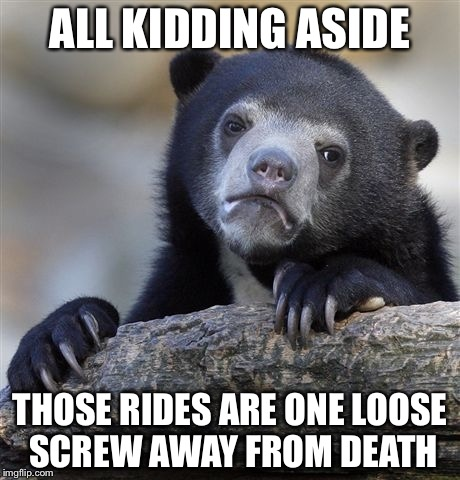 Confession Bear Meme | ALL KIDDING ASIDE THOSE RIDES ARE ONE LOOSE SCREW AWAY FROM DEATH | image tagged in memes,confession bear | made w/ Imgflip meme maker