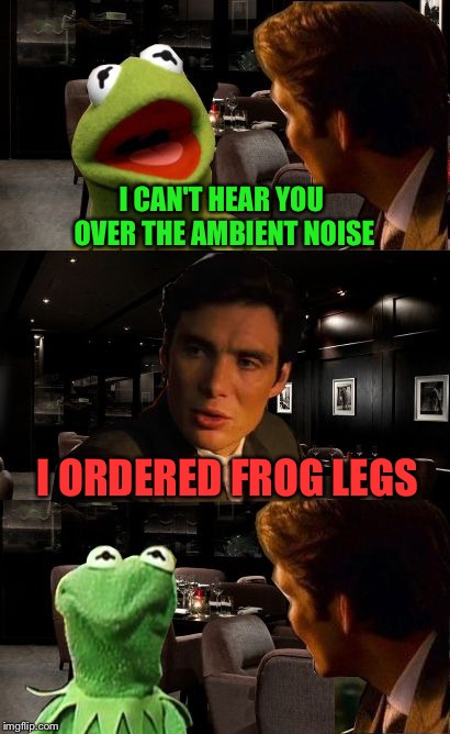 Inception Kermit | I CAN'T HEAR YOU OVER THE AMBIENT NOISE I ORDERED FROG LEGS | image tagged in inception kermit | made w/ Imgflip meme maker