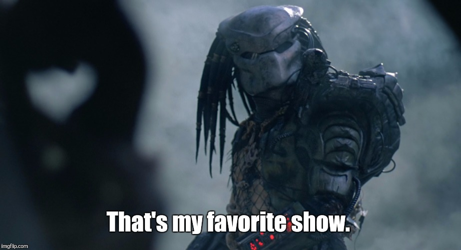 Predator | That's my favorite show. | image tagged in predator | made w/ Imgflip meme maker