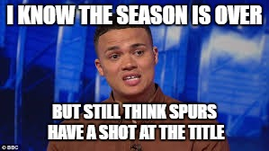 Spurs title chance | I KNOW THE SEASON IS OVER BUT STILL THINK SPURS HAVE A SHOT AT THE TITLE | image tagged in spurs | made w/ Imgflip meme maker