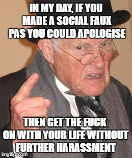 Back In My Day Meme | IN MY DAY, IF YOU MADE A SOCIAL FAUX PAS YOU COULD APOLOGISE THEN GET THE F**K ON WITH YOUR LIFE WITHOUT FURTHER HARASSMENT | image tagged in memes,back in my day | made w/ Imgflip meme maker