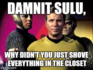 DAMNIT SULU, WHY DIDN'T YOU JUST SHOVE EVERYTHING IN THE CLOSET | made w/ Imgflip meme maker