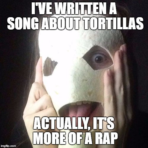 It's more of a rap | I'VE WRITTEN A SONG ABOUT TORTILLAS ACTUALLY, IT'S MORE OF A RAP | image tagged in tortilla man,dank memes,skits bits and nits,rap songs,mexico,bad puns | made w/ Imgflip meme maker