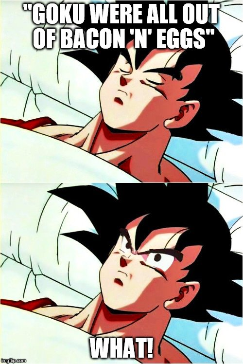 "goku sleeping wake up | ""GOKU WERE ALL OUT OF BACON 'N' EGGS"" WHAT! 