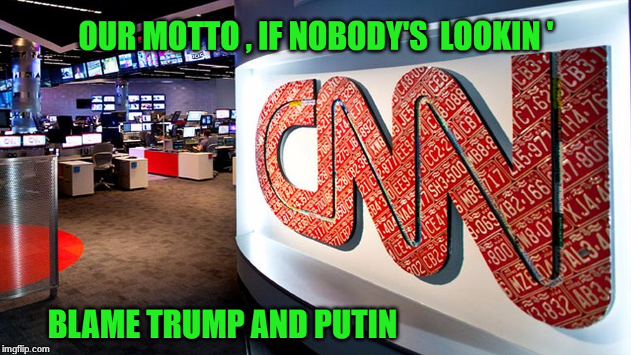 cnn | OUR MOTTO , IF NOBODY'S  LOOKIN ' BLAME TRUMP AND PUTIN | image tagged in cnn | made w/ Imgflip meme maker
