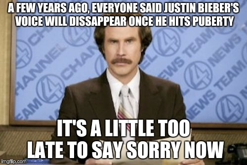 Ron Burgundy Meme | A FEW YEARS AGO, EVERYONE SAID JUSTIN BIEBER'S VOICE WILL DISSAPPEAR ONCE HE HITS PUBERTY IT'S A LITTLE TOO LATE TO SAY SORRY NOW | image tagged in memes,ron burgundy | made w/ Imgflip meme maker