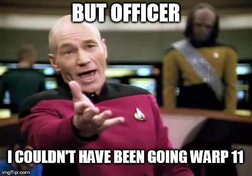 Picard Wtf Meme | BUT OFFICER I COULDN'T HAVE BEEN GOING WARP 11 | image tagged in memes,picard wtf | made w/ Imgflip meme maker