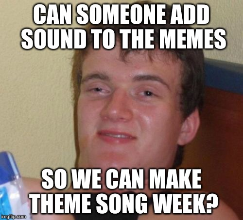 10 Guy Meme | CAN SOMEONE ADD SOUND TO THE MEMES SO WE CAN MAKE THEME SONG WEEK? | image tagged in memes,10 guy | made w/ Imgflip meme maker
