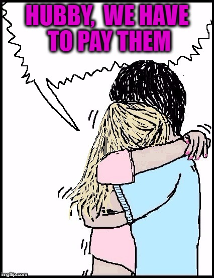 hug | HUBBY,  WE HAVE TO PAY THEM | image tagged in hug | made w/ Imgflip meme maker