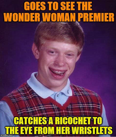 Bad Luck Brian Meme | GOES TO SEE THE WONDER WOMAN PREMIER CATCHES A RICOCHET TO THE EYE FROM HER WRISTLETS | image tagged in memes,bad luck brian | made w/ Imgflip meme maker