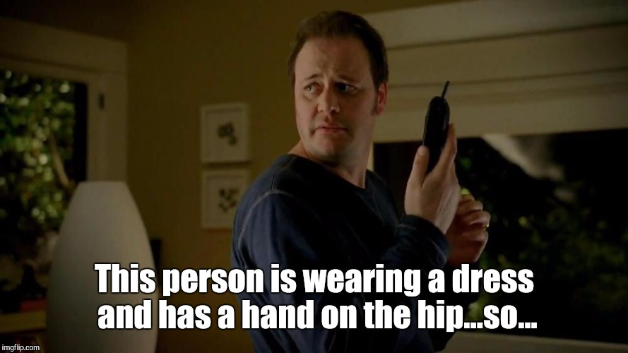 This person is wearing a dress and has a hand on the hip...so... | made w/ Imgflip meme maker