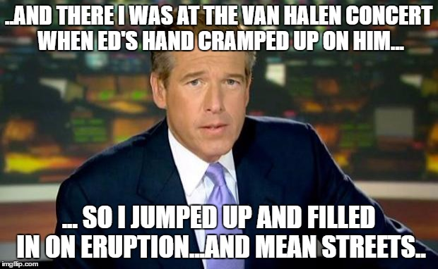 Lyin Brian |  ..AND THERE I WAS AT THE VAN HALEN CONCERT WHEN ED'S HAND CRAMPED UP ON HIM... ... SO I JUMPED UP AND FILLED IN ON ERUPTION...AND MEAN STREETS.. | image tagged in memes,brian williams was there,eddie van halen | made w/ Imgflip meme maker
