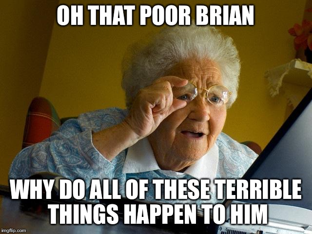 Grandma is officially introduced to bad luck Brian | OH THAT POOR BRIAN WHY DO ALL OF THESE TERRIBLE THINGS HAPPEN TO HIM | image tagged in memes,grandma finds the internet | made w/ Imgflip meme maker