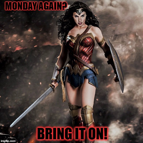 wonder woman  | MONDAY AGAIN? BRING IT ON! | image tagged in wonder woman | made w/ Imgflip meme maker