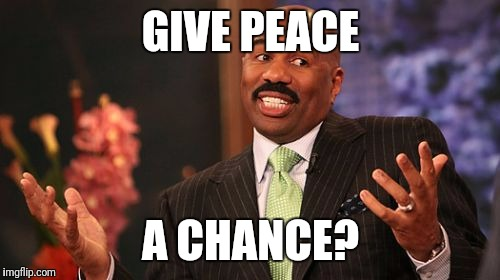 Steve Harvey Meme | GIVE PEACE A CHANCE? | image tagged in memes,steve harvey | made w/ Imgflip meme maker