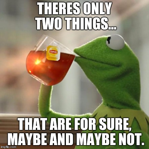 But Thats None Of My Business Meme | THERES ONLY TWO THINGS... THAT ARE FOR SURE, MAYBE AND MAYBE NOT. | image tagged in memes,but thats none of my business,kermit the frog | made w/ Imgflip meme maker