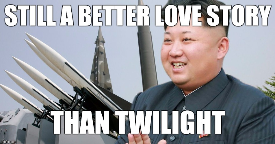 It's a tragedy | STILL A BETTER LOVE STORY THAN TWILIGHT | image tagged in kim jong un,north korea,missile | made w/ Imgflip meme maker