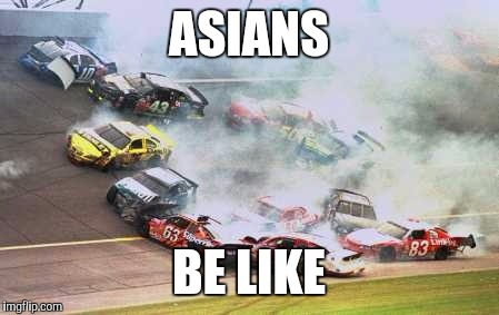 Because Race Car Meme | ASIANS BE LIKE | image tagged in memes,because race car | made w/ Imgflip meme maker