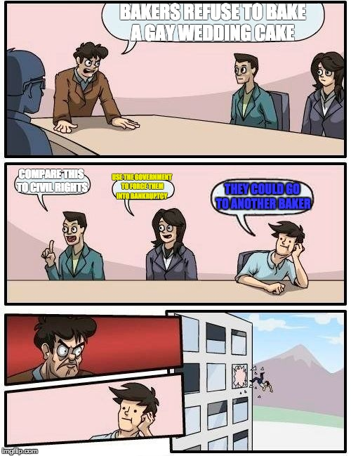 Boardroom Meeting Suggestion Meme | BAKERS REFUSE TO BAKE A GAY WEDDING CAKE COMPARE THIS TO CIVIL RIGHTS USE THE GOVERNMENT TO FORCE THEM INTO BANKRUPTCY THEY COULD GO TO ANOT | image tagged in memes,boardroom meeting suggestion | made w/ Imgflip meme maker
