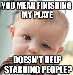 Skeptical Baby Meme | YOU MEAN FINISHING MY PLATE DOESN'T HELP STARVING PEOPLE? | image tagged in memes,skeptical baby | made w/ Imgflip meme maker
