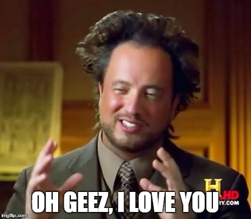 Ancient Aliens Meme | OH GEEZ, I LOVE YOU | image tagged in memes,ancient aliens | made w/ Imgflip meme maker