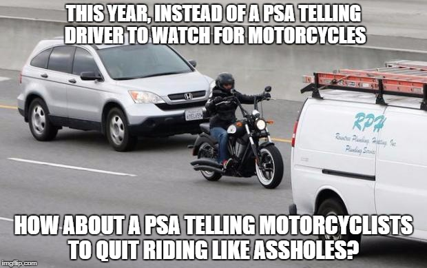 THIS YEAR, INSTEAD OF A PSA TELLING DRIVER TO WATCH FOR MOTORCYCLES HOW ABOUT A PSA TELLING MOTORCYCLISTS TO QUIT RIDING LIKE ASSHOLES? | image tagged in motorcycle,accident,bad drivers,stupid drivers | made w/ Imgflip meme maker