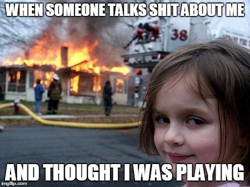 Disaster Girl Meme | WHEN SOMEONE TALKS SHIT ABOUT ME AND THOUGHT I WAS PLAYING | image tagged in memes,disaster girl | made w/ Imgflip meme maker