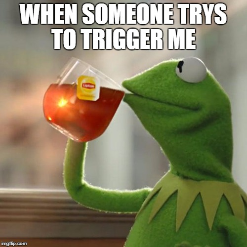 But Thats None Of My Business | WHEN SOMEONE TRYS TO TRIGGER ME | image tagged in memes,but thats none of my business,kermit the frog | made w/ Imgflip meme maker