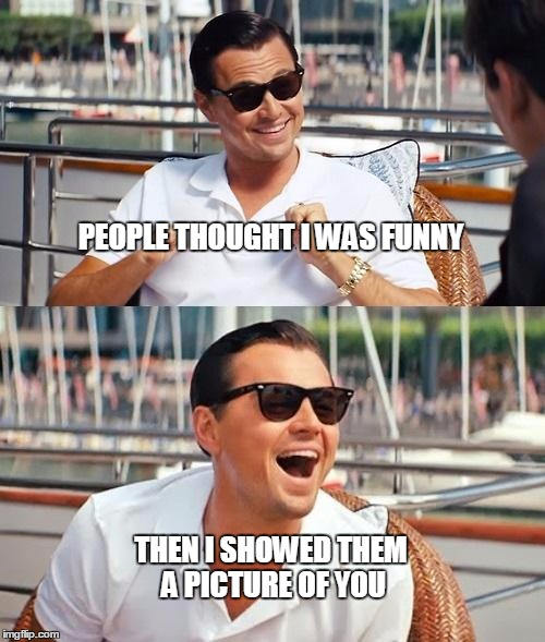 Leonardo Dicaprio Wolf Of Wall Street Meme | PEOPLE THOUGHT I WAS FUNNY THEN I SHOWED THEM A PICTURE OF YOU | image tagged in memes,leonardo dicaprio wolf of wall street | made w/ Imgflip meme maker
