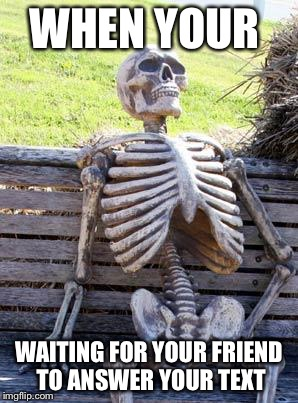 Waiting Skeleton Meme | WHEN YOUR WAITING FOR YOUR FRIEND TO ANSWER YOUR TEXT | image tagged in memes,waiting skeleton | made w/ Imgflip meme maker