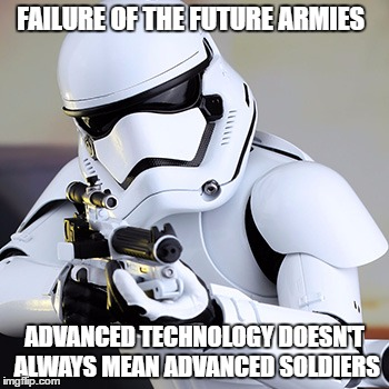 Storm trooper | FAILURE OF THE FUTURE ARMIES ADVANCED TECHNOLOGY DOESN'T ALWAYS MEAN ADVANCED SOLDIERS | image tagged in storm trooper | made w/ Imgflip meme maker