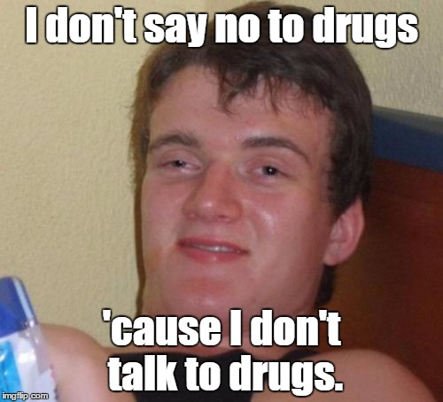 10 Guy Meme | I don't say no to drugs 'cause I don't talk to drugs. | image tagged in memes,10 guy | made w/ Imgflip meme maker
