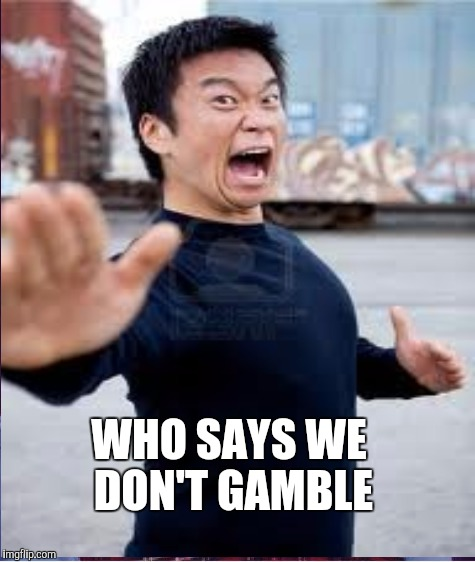 WHO SAYS WE DON'T GAMBLE | made w/ Imgflip meme maker