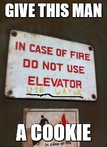 Genius |  GIVE THIS MAN; A COOKIE | image tagged in elevator,water,fire,why are you reading this,stop rea | made w/ Imgflip meme maker