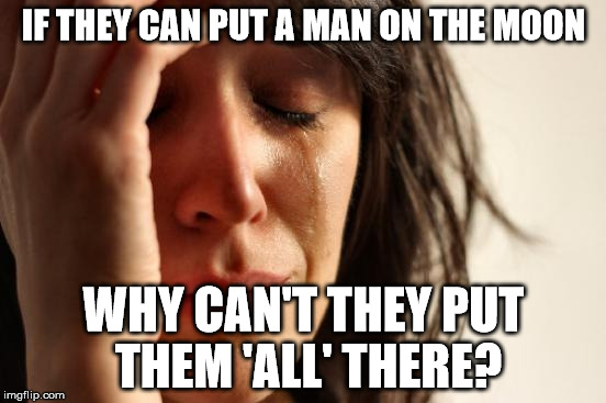 First World Problems Meme | IF THEY CAN PUT A MAN ON THE MOON WHY CAN'T THEY PUT THEM 'ALL' THERE? | image tagged in memes,first world problems | made w/ Imgflip meme maker