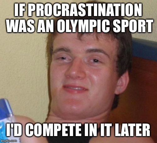 10 Guy Meme | IF PROCRASTINATION WAS AN OLYMPIC SPORT I'D COMPETE IN IT LATER | image tagged in memes,10 guy | made w/ Imgflip meme maker