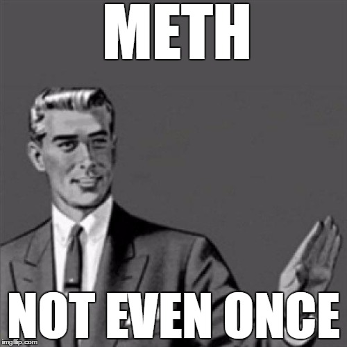 meth, not even once | METH NOT EVEN ONCE | image tagged in correction guy | made w/ Imgflip meme maker