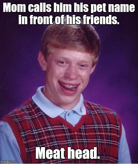 Bad Luck Brian Meme | Mom calls him his pet name in front of his friends. Meat head. | image tagged in memes,bad luck brian | made w/ Imgflip meme maker