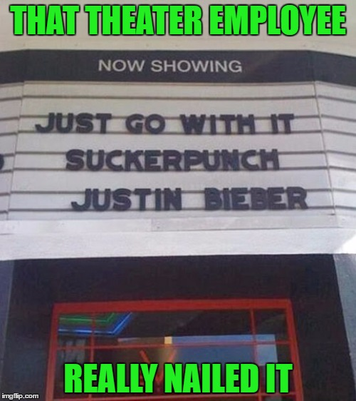 Something you can Belieb in!!! | THAT THEATER EMPLOYEE REALLY NAILED IT | image tagged in funny marquees,memes,signs,justin bieber,funny,funny signs | made w/ Imgflip meme maker