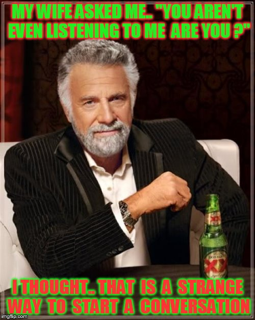 "The Most Interesting Man In The World Meme | MY WIFE ASKED ME.. ""YOU AREN'T EVEN LISTENING TO ME  ARE YOU ?"" I THOUGHT.. THAT  IS  A  STRANGE WAY  TO  START  A  CONVERSATION 