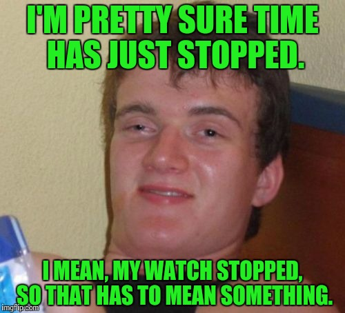 Time and time again. | I'M PRETTY SURE TIME HAS JUST STOPPED. I MEAN, MY WATCH STOPPED, SO THAT HAS TO MEAN SOMETHING. | image tagged in memes,10 guy | made w/ Imgflip meme maker