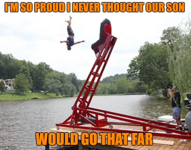 I'M SO PROUD I NEVER THOUGHT OUR SON WOULD GO THAT FAR | image tagged in catapult | made w/ Imgflip meme maker