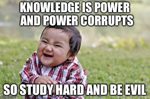 Evil Toddler Meme | KNOWLEDGE IS POWER  AND POWER CORRUPTS SO STUDY HARD AND BE EVIL | image tagged in memes,evil toddler | made w/ Imgflip meme maker