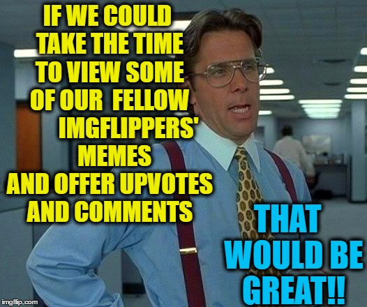 Too many good memes go unnoticed | IF WE COULD TAKE THE TIME TO VIEW SOME OF OUR  FELLOW         IMGFLIPPERS'   MEMES AND OFFER UPVOTES AND COMMENTS THAT  WOULD BE GREAT!! | image tagged in memes,that would be great | made w/ Imgflip meme maker