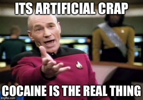 Picard Wtf Meme | ITS ARTIFICIAL CRAP COCAINE IS THE REAL THING | image tagged in memes,picard wtf | made w/ Imgflip meme maker