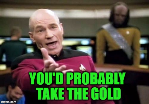 Picard Wtf Meme | YOU'D PROBABLY TAKE THE GOLD | image tagged in memes,picard wtf | made w/ Imgflip meme maker