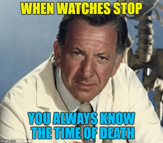 WHEN WATCHES STOP YOU ALWAYS KNOW THE TIME OF DEATH | made w/ Imgflip meme maker