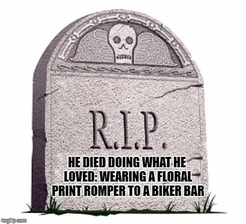 Rest In Peace | HE DIED DOING WHAT HE LOVED: WEARING A FLORAL PRINT ROMPER TO A BIKER BAR | image tagged in rest in peace,romphim,romper,funny,funy memes | made w/ Imgflip meme maker