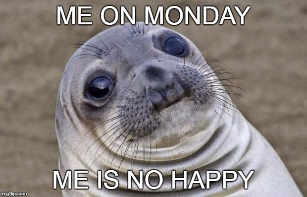 Awkward Moment Sealion Meme | ME ON MONDAY ME IS NO HAPPY | image tagged in memes,awkward moment sealion | made w/ Imgflip meme maker