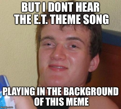 10 Guy Meme | BUT I DONT HEAR THE E.T. THEME SONG PLAYING IN THE BACKGROUND OF THIS MEME | image tagged in memes,10 guy | made w/ Imgflip meme maker